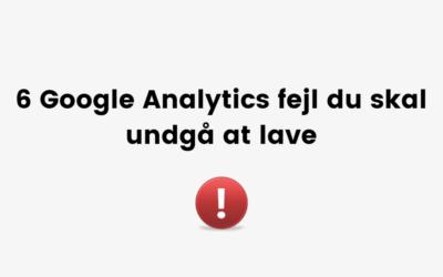 6 Google Analytics fejl, som du skal undgå at lave